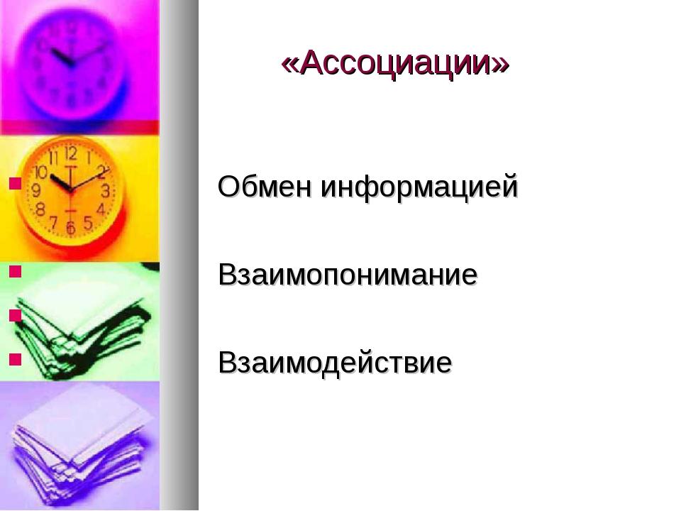 «Ассоциации» Обмен информацией Взаимопонимание Взаимодействие
