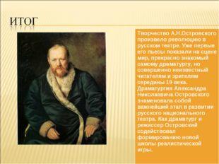 Творчество А.Н.Островского произвело революцию в русском театре. Уже первые е