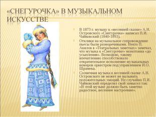 В 1873 г. музыку к «весенней сказке» А.Н. Островского «Снегурочка» написал П.