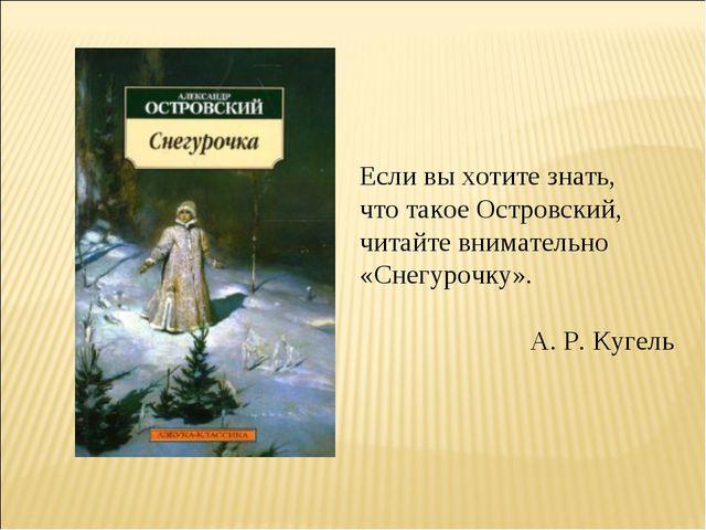 Если вы хотите знать, что такое Островский, читайте внимательно «Снегурочку»....