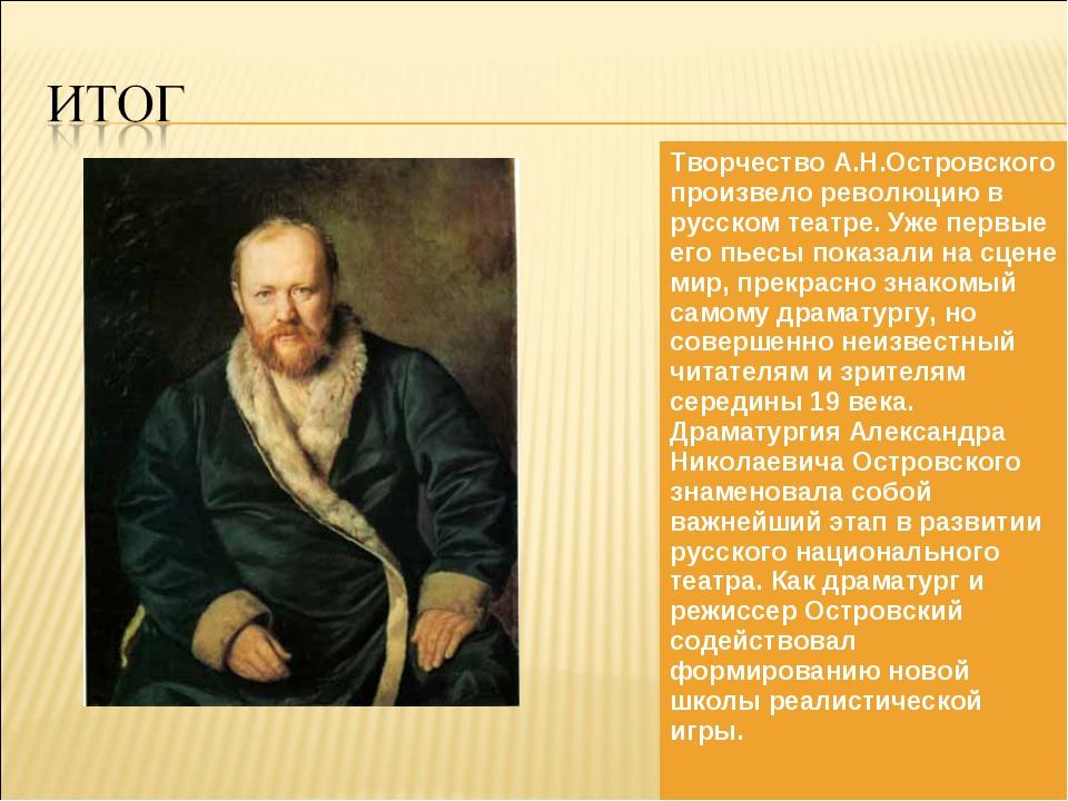 Творчество А.Н.Островского произвело революцию в русском театре. Уже первые е...
