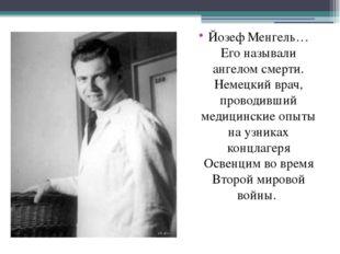 Йозеф Менгель… Его называли ангелом смерти. Немецкий врач, проводивший медици