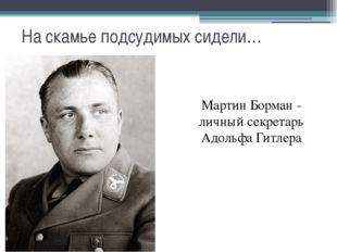 На скамье подсудимых сидели… Мартин Борман - личный секретарь Адольфа Гитлера