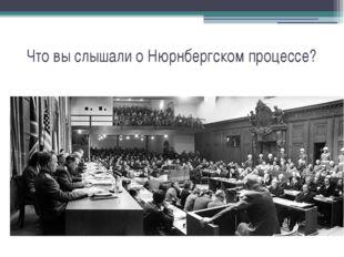 Что вы слышали о Нюрнбергском процессе?