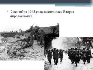 2 сентября 1945 года закончилась Вторая мировая война…