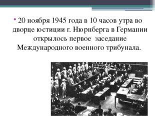20 ноября 1945 года в 10 часов утра во дворце юстиции г. Нюрнберга в Германии