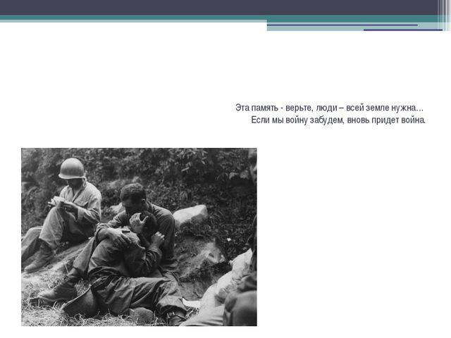 Эта память - верьте, люди – всей земле нужна… Если мы войну забудем, вновь пр...