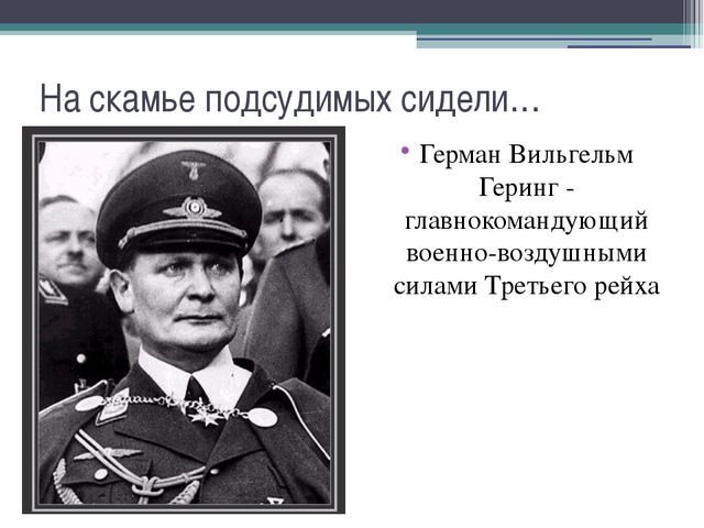 На скамье подсудимых сидели… Герман Вильгельм Геринг - главнокомандующий воен...