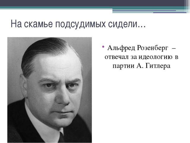 На скамье подсудимых сидели… Альфред Розенберг – отвечал за идеологию в парти...