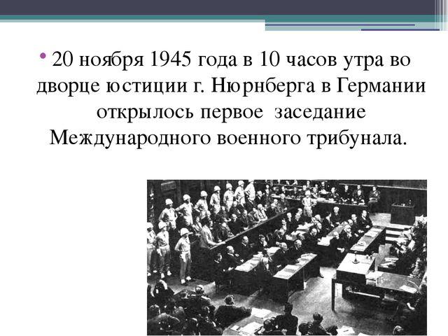 20 ноября 1945 года в 10 часов утра во дворце юстиции г. Нюрнберга в Германии...