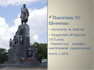 Пам'ятник Т.Г Шевченко - скульптор м. манізер - Відкритий 24 березня 1935 рок