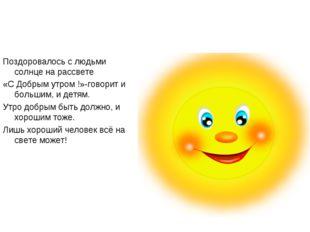 Поздоровалось с людьми солнце на рассвете «С Добрым утром !»-говорит и больши