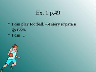 Ex. 1 p.49 I can play football. –Я могу играть в футбол. I can …