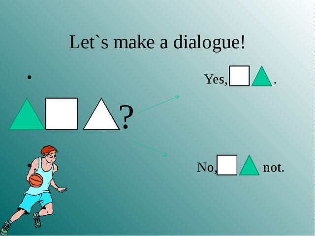 Let`s make a dialogue! Yes, . ? No, not.