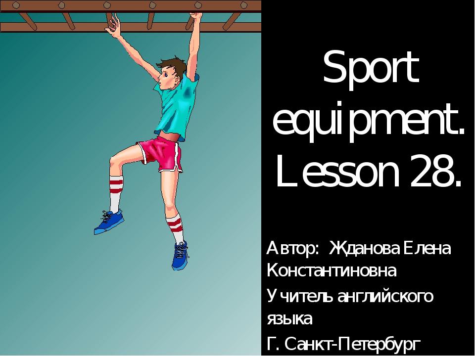 Sport equipment. Lesson 28. Автор: Жданова Елена Константиновна Учитель англи...