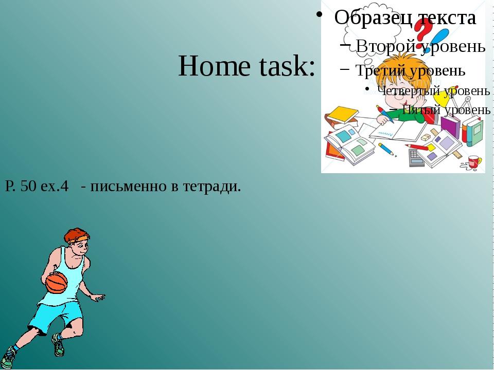 Home task: P. 50 ex.4 - письменно в тетради.