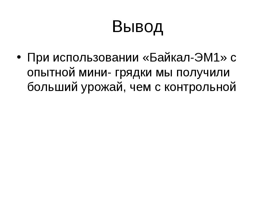 Вывод При использовании «Байкал-ЭМ1» с опытной мини- грядки мы получили больш...