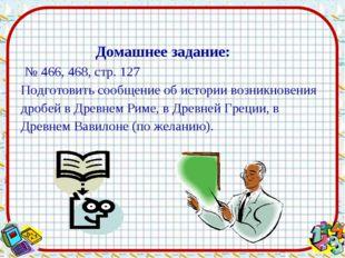 № 466, 468, стр. 127 Подготовить сообщение об истории возникновения дробей в