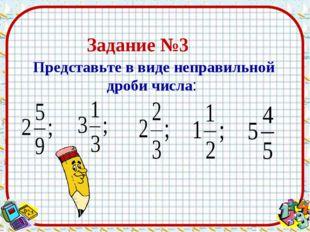 Представьте в виде неправильной дроби числа: Задание №3