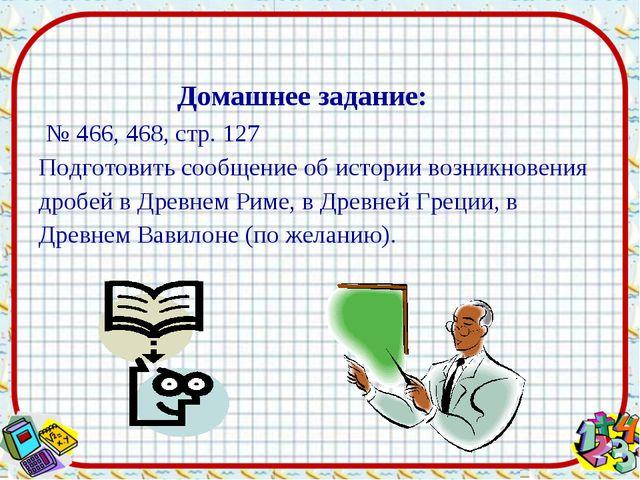 № 466, 468, стр. 127 Подготовить сообщение об истории возникновения дробей в...