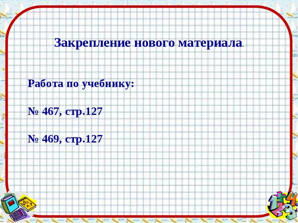Закрепление нового материала. Работа по учебнику: № 467, стр.127 № 469, стр.127
