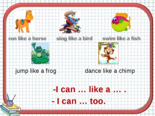 jump like a frog dance like a chimp -I can … like a … . - I can … too.