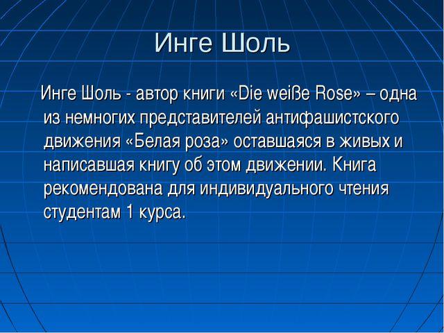Инге Шоль Инге Шоль - автор книги «Die weiße Rose» – одна из немногих предста...