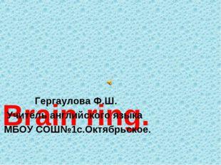 Brain ring. Гергаулова Ф.Ш. Учитель английского языка МБОУ СОШ№1с.Октябрьское.