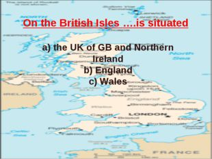 On the British Isles ….is situated a) the UK of GB and Northern Ireland b) En