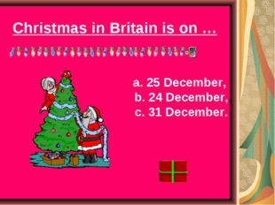 Christmas in Britain is on … a. 25 December, b. 24 December, c. 31 December.