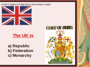 United Kingdom of Great Britain and Northern Ireland The UK is a) Republic b)