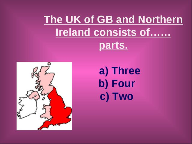 The UK of GB and Northern Ireland consists of……parts. a) Three b) Four c) Two