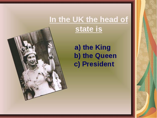 In the UK the head of state is a) the King b) the Queen c) President
