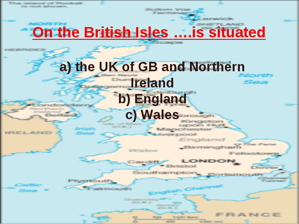 On the British Isles ….is situated a) the UK of GB and Northern Ireland b) En...