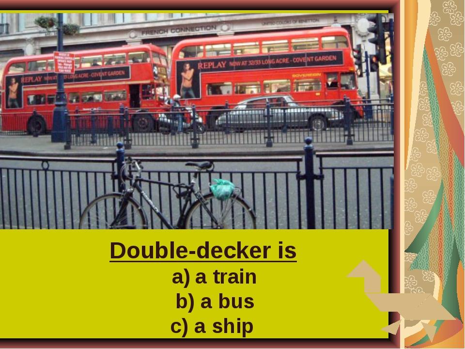 Double-decker is a train b) a bus c) a ship