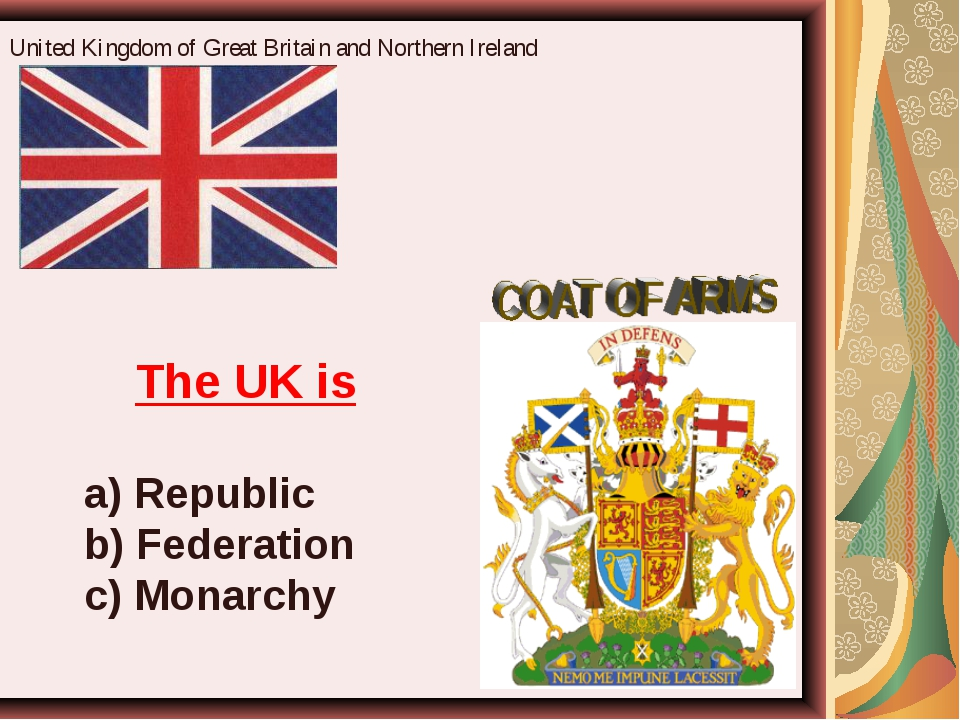 United Kingdom of Great Britain and Northern Ireland The UK is a) Republic b)...