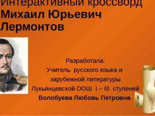 Интерактивный кроссворд Михаил Юрьевич Лермонтов Разработала: Учитель русског