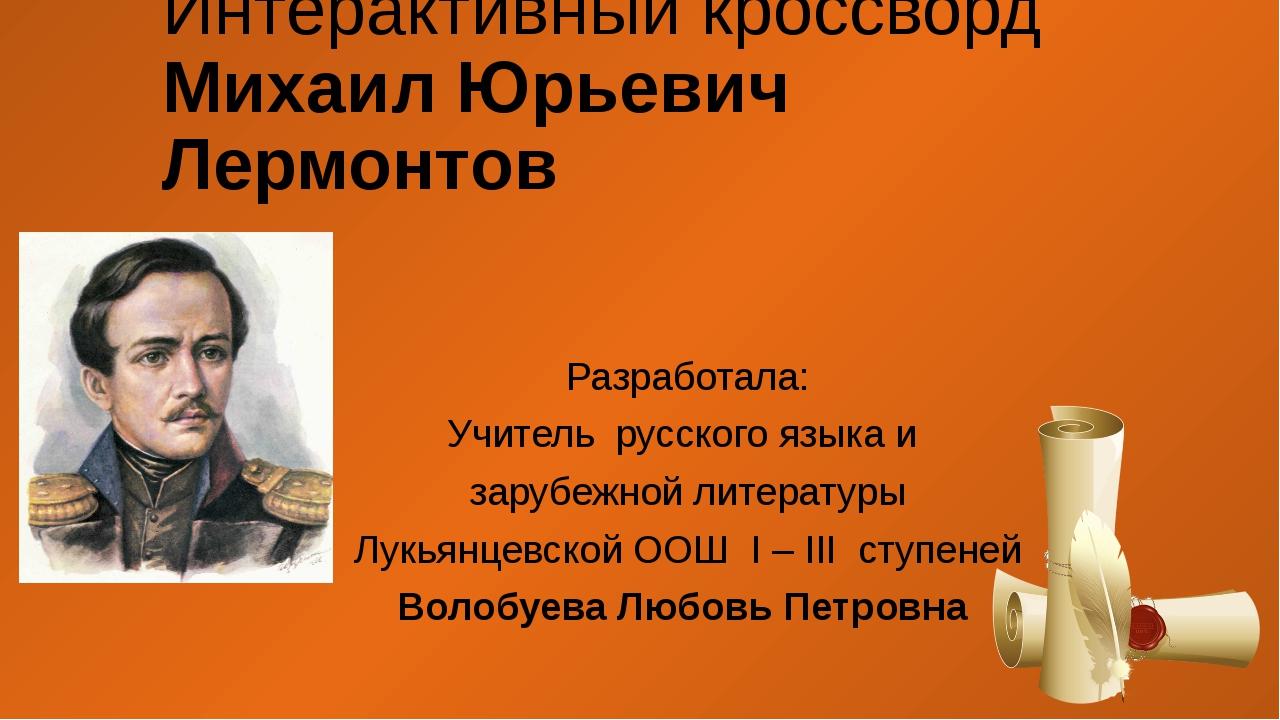 Интерактивный кроссворд Михаил Юрьевич Лермонтов Разработала: Учитель русског...