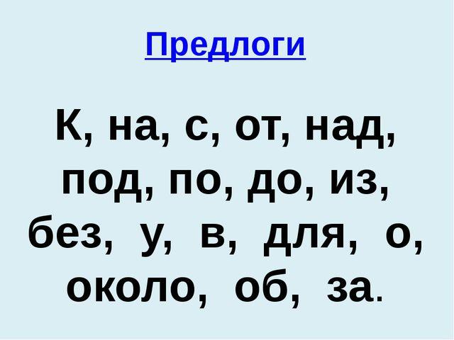 Предлоги К, на, с, от, над, под, по, до, из, без, у, в, для, о, около, об, за.