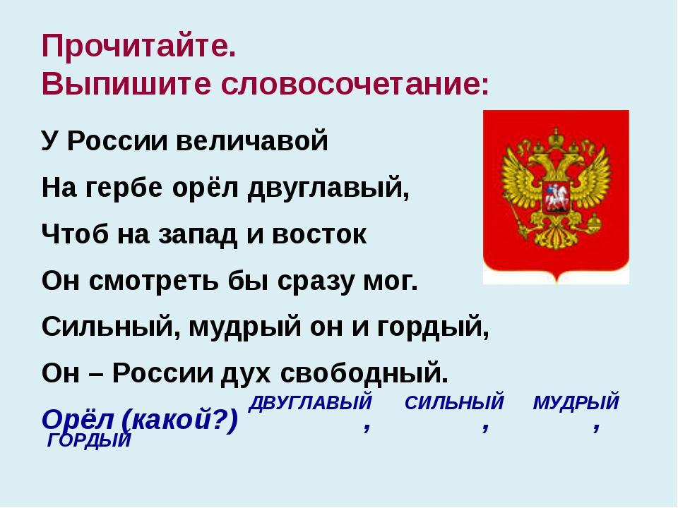 Прочитайте. Выпишите словосочетание: У России величавой На гербе орёл двуглав...