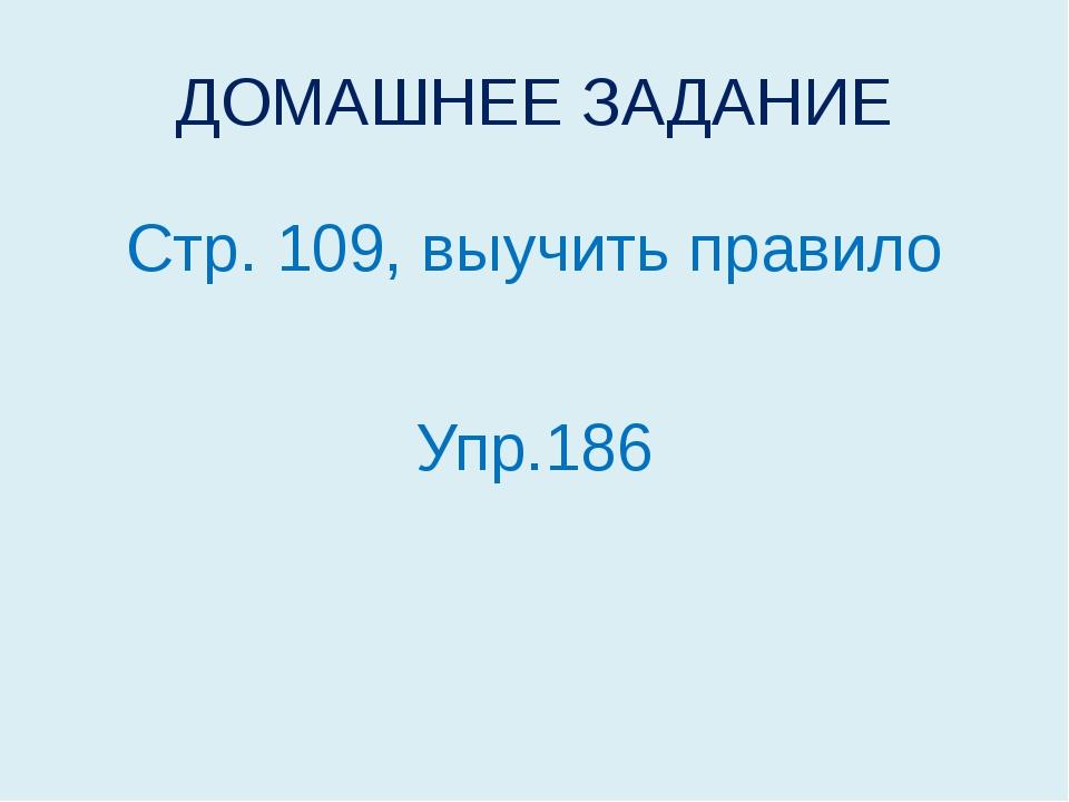 ДОМАШНЕЕ ЗАДАНИЕ Стр. 109, выучить правило Упр.186