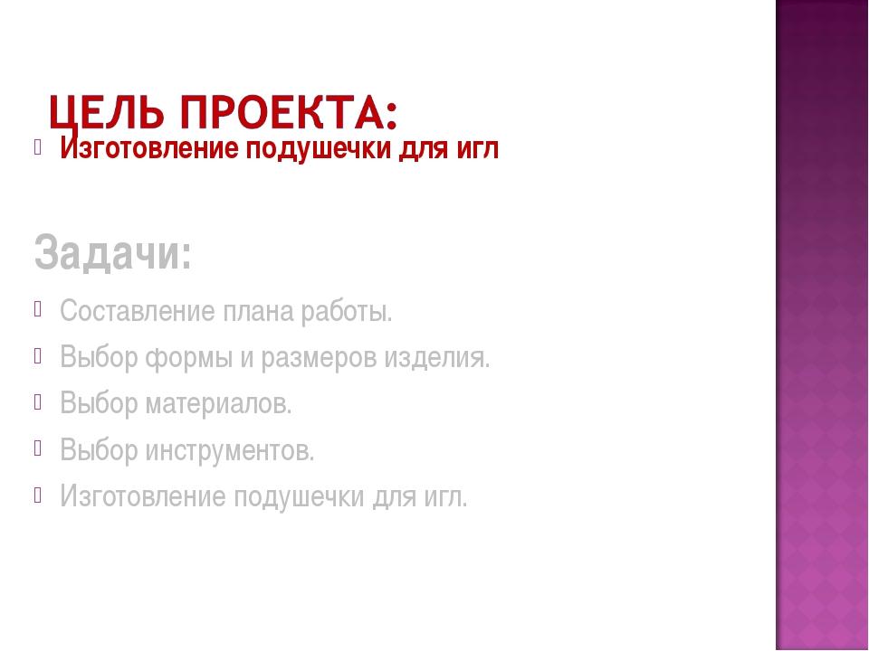 Изготовление подушечки для игл Задачи: Составление плана работы. Выбор формы...