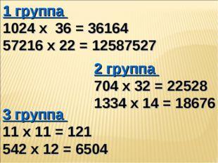 1 группа 1024 х 36 = 36164 57216 х 22 = 12587527 2 группа 704 х 32 = 22528 13