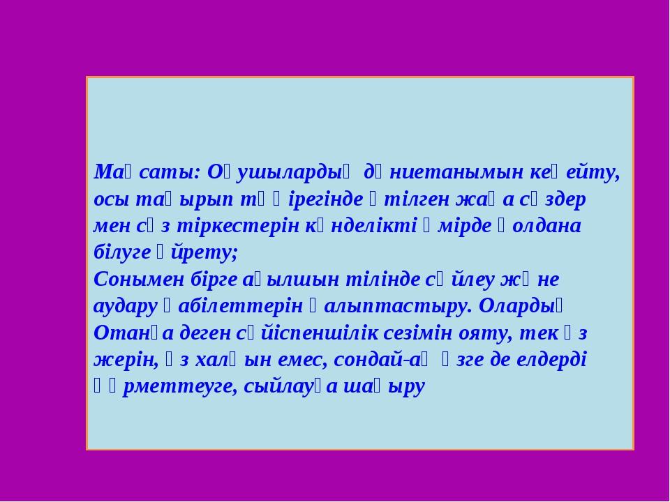 Мақсаты: Оқушылардың дүниетанымын кеңейту, осы тақырып төңірегінде өтілген ж...