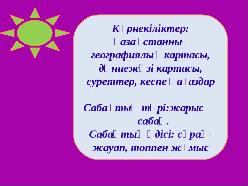 Көрнекіліктер: Қазақстанның географиялық картасы, дүниежүзі картасы, суреттер...