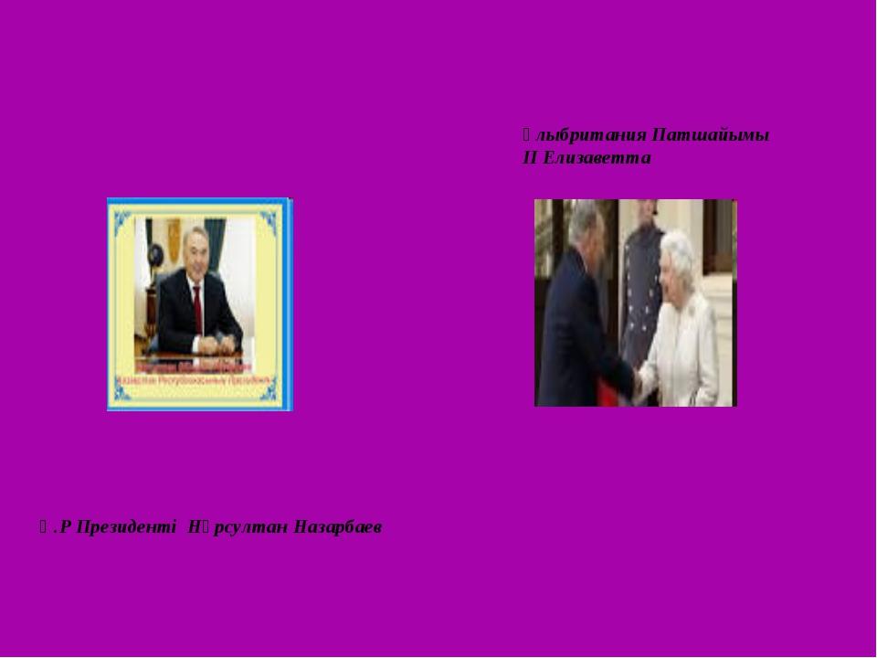 Қ.Р Президенті Нұрсултан Назарбаев Ұлыбритания Патшайымы ІІ Елизаветта