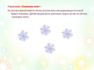 Упражнение «Снежинки летят» - На ниточки прикрепляются легкие кусочки ваты ил