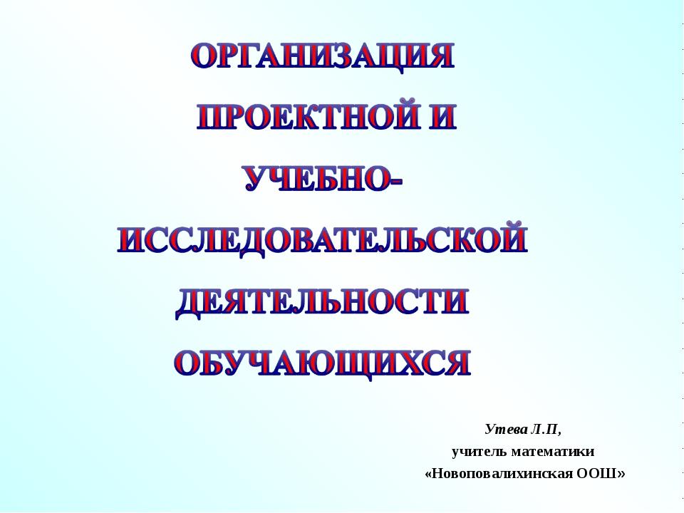 Утева Л.П, учитель математики «Новоповалихинская ООШ»