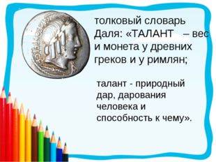толковый словарь Даля: «ТАЛАНТ – вес и монета у древних греков и у римлян; та