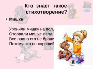 Кто знает такое стихотворение? Мишка Уронили мишку на пол, Оторвали мишке лап